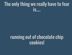 The only thing we really have to fear is.....     running out of chocolate chip cookies!
