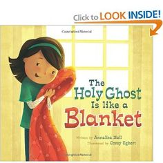The Holy Ghost is Like a Blanket: Annalisa Hall, Illustrated by: Corey Egbert. A great way to help children understand the Holy Ghost and beautiful illustrations.