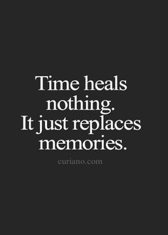Time heals nothing.  It just replaces memories.