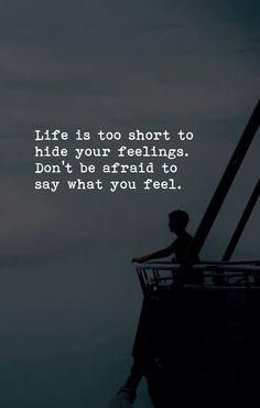 ''Life is too short to hide your feelings. Don't be afraid to say what you feel.'' source: Love Unconditionally ; FB: https://www.facebook.com/loveunconditionallyforever/