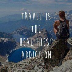 Travel os the healthiest addiction.