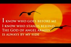 I know who goes before me I know who stand behind The God if angel armies is always by my side - Chris Tomlin