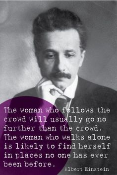 """The woman who follows the crowd will usually go no further than the crowd. The woman who walks alone is likely to find herself in places no one has ever been before."" - Albert Einstein. Totally, totally agree."