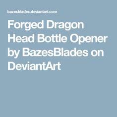 Forged Dragon Head Bottle Opener by BazesBlades on DeviantArt