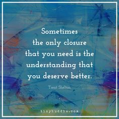 """Sometimes the only closure you need is the understanding that you deserve better."" ~Trent Shelton"
