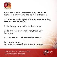 Here are four fundamental things to do to manifest money using the law of attraction. 1. Think more thoughts of abundance in a day, than of lack of money. 2. Be happy now, without the money. 3. Be truly grateful for everything you have now. 4. Give the be