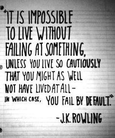 """it is impossible to live without failing at something, unless you live so cautiously that you might as well not have lived at all -- in which case, you fail by default."""