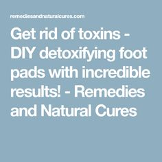 Get rid of toxins - DIY detoxifying foot pads with incredible results! - Remedies and Natural Cures
