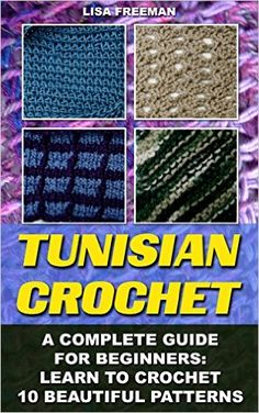 Amazon.com: Tunisian Crochet: A Complete Guide For Beginners: Learn To Crochet 10 Beautiful Patterns: (Crochet For Beginners, Afghans, Crochet Projects, Crochet Patterns, ... how to crochet for beginners, afghan) eBook: Lisa Freeman: Kindle Store