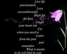 Live life passionately.  Love unconditionally, Hope for the best. Laugh your heart out, Cry when you need to, Learn from the past, And remember, what is meant to be, will find a way.
