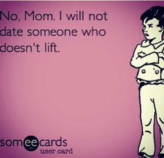 """""""No, Mom. I will not date someone who doesn't lift."""" - I mean, I will, but... .... no... no, I probably won't."""
