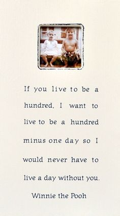 If you live to be a hundred, I want to live to be a hundred minus one day so I would never have to live a day without you. - Winnie the Pooh Dimensions: 11 x 20 Amazing Quotes, Cute Quotes, Great Quotes, Quotes To Live By, Funny Quotes, Inspirational Quotes, Winnie The Pooh Quotes, Quotable Quotes, Qoutes