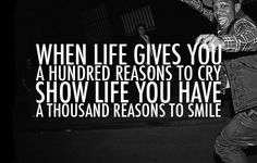 When life gives you a hundred reason to cry, show life you have a thousand reasons to smile.