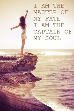 "I am the master of my fate: I am the captain of my soul. - William Ernest Henley, ""Invictus"""