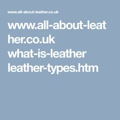 www.all-about-leather.co.uk what-is-leather leather-types.htm