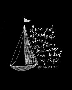 TOP FEAR quotes and sayings by famous authors like Louisa May Alcott : I am not afraid of storm for I am learning how to sail my ship. ~Louisa May Alcott Wonderful Life Quotes, Great Quotes, Quotes To Live By, Me Quotes, Inspirational Quotes, Famous Quotes, Book Quotes, Afraid Quotes, Ship Quotes
