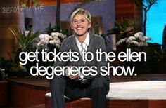 A must do before i die because i love ellen!