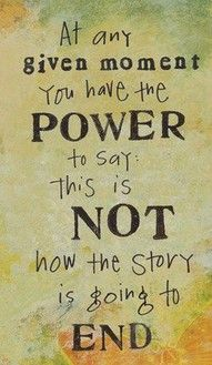 """""""At Any Given Moment You Have The Power To Say: This Is Not How The Story Is Going To End."""""""