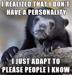 Or maybe that is my personality, I don't know anymore.