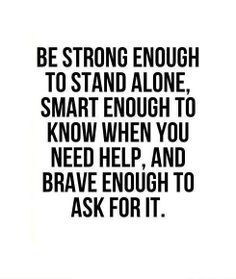 Be strong enough to stand alone, smart enough to know when you need help, and brave enough to ask for it #hope #quote