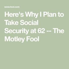 Here's Why I Plan to Take Social Security at 62 -- The Motley Fool Retirement Financial Planning, Retirement Strategies, Retirement Advice, Retirement Cards, Retirement Parties, Early Retirement, Social Security Benefits, The Motley Fool, Budgeting Money