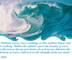 """""""Without waves, Sea is nothing, as like without Mind, soul is nothing. Within the infinite space the beauty of sea is reflected on the up and downs of each waves, likewise the beauty of soul is reflected on the thoughts from our mind."""" -NIK-"""