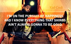 """""""I'm on the pursuit of happiness and i know everything that shines ain't always gonna to be gold."""""""