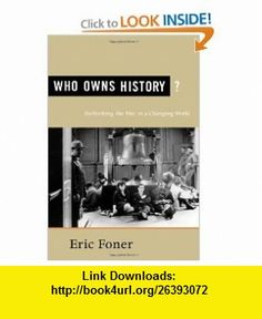 Who Owns History? Rethinking the Past in a Changing World Eric Foner , ISBN-10: 0809097052  ,  , ASIN: B005HKNXAW , tutorials , pdf , ebook , torrent , downloads , rapidshare , filesonic , hotfile , megaupload , fileserve