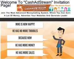 Have You Met Mike? He is An internet Marketer. But He Had A Problem And He Was Unhappy. He Was Poor, Needed Sales, & Didn't Know How To Advertise. But Then He Found.....CASHAD$TREAM! You Should See Him Now! Do You Want To Be Happy Like Mike?