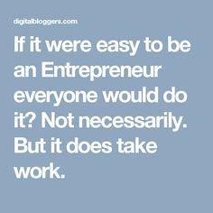 If it were easy to be an Entrepreneur everyone would do it? Not necessarily. But it does take work.