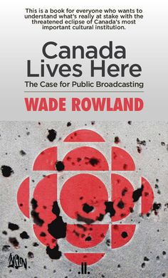 Canada Lives Here : the Case for Public Broadcasting by Wade Rowland
