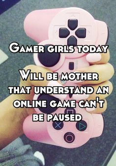 Gamer girls today  Will be mother that understand an online game can't be paused