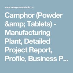 Camphor (Powder & Tablets) - Manufacturing Plant, Detailed Project Report, Profile, Business Plan, Industry Trends, Market Research, Survey, Manufacturing Process, Machinery, Raw Materials, Feasibility Study, Investment Opportunities, Cost and Revenue, Plant Economics, Production Schedule, Working Capital Requirement, plant layout, process flow sheet, Cost of Project, Projected Balance Sheets, Profitability Ratios, Break Even Analysis