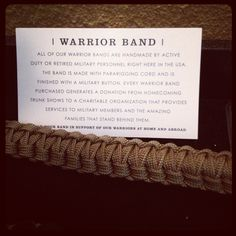 All of our Warrior Bands are handmade by active duty or retired military personnel right here in the USA. The band is made with pararigging cord and is finished with a military uniform button. Every Warrior Band purchased generates a donation from Homecoming Trunk Shows to a charitable organization that provides services to military members and the amazing families that stand behind them. Www.NikkiSapien.shopHTS.com