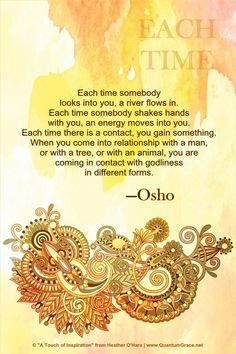 """Each time somebody looks into you, a river flows in. Each time somebody shakes hands with you, an energy moves into you. Each time there is a contact, you gain something. When you come into relationship with a man, or with a tree, or with an animal, you are coming in contact with godliness in different forms."" —Osho"