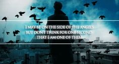 """""""I may be on the side of the angels, but don't think for one second that I am one of them."""""""