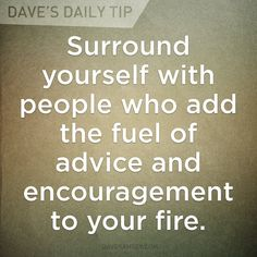 Surround yourself with people who add the fuel of advice and encouragement to your fire.  06.26.13