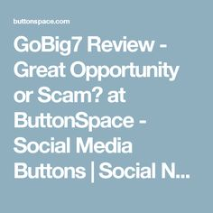 GoBig7 Review - Great Opportunity or Scam? at ButtonSpace - Social Media Buttons | Social Network Buttons | Share Buttons