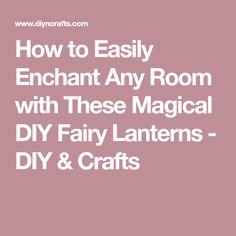 How to Easily Enchant Any Room with These Magical DIY Fairy Lanterns - DIY & Crafts