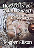 Free Kindle Book -   How To Leave Your Husband: A Guide for The Disenchanted Wife