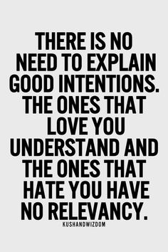 there is no need to explain good intentions. the ones that love you understand and the ones that hate you have no relevancy
