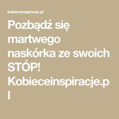 Pozbądź się martwego naskórka ze swoich STÓP! Kobieceinspiracje.pl