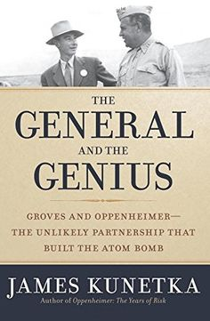 The general and the genius : Groves and Oppenheimer : the unlikely partnership that built the atom bomb