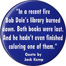 In 1996, the Bill Clinton presidential campaign reminded voters of a remark Republican candidate Bob Dole's running mate, Jack Kemp, made about Dole during the 1988 Republican primary season.
