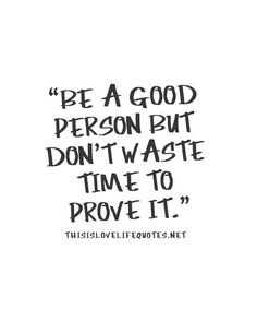 Be a good person but don't waste time to prove it.