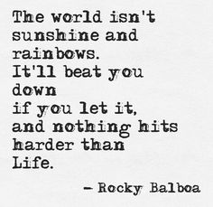 The world isn't sunshine and rainbows. It'll beat you down if you let it, and nothing hits harder than life.