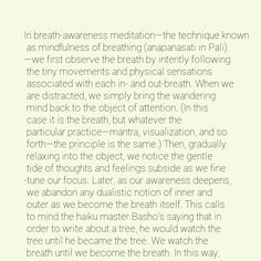 In breath-awareness meditation—the technique known as mindfulness of breathing (anapanasati in Pali)—we first observe the breath by intently following the tiny movements and physical sensations associated with each in- and out-breath. When we are distracted, we simply bring the wandering mind back to the object of attention. (In this case it is the breath, but whatever the particular practice—mantra, visualization, and so forth—the principle is the same.) Then, gradually relaxing into the…