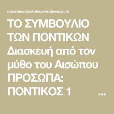 ΤΟ ΣΥΜΒΟΥΛΙΟ ΤΩΝ ΠΟΝΤΙΚΩΝ Διασκευή από τον μύθο του Αισώπου ΠΡΟΣΩΠΑ: ΠΟΝΤΙΚΟΣ 1 ΠΟΝΤΙΚΟΣ 2 ΠΟΝΤΙΚΟΣ 3 ΠΟΝΤΙΚΟΣ 4 ΠΟΝΤΙΚΟΣ 5 ΠΟΝΤΙΚΟΣ 6 ΠΟΝΤΙΚΟΣ 7 ΓΕΡΟ-ΠΟΝΤΙΚΟΣ  Προτείνεται να φορούν τα παιδιά μαύρο κολάν ή σορτσάκι, μαύρο μπλουζάκι, αυτάκια στα μαλλιά και ζωγραφισμένα μουστάκια.  ΤΟ ΣΥΜΒΟΥΛΙΟ ΤΩΝ ΠΟΝΤΙΚΩΝ Σκηνικό: Ένα τραπέζι γεμάτο φαγώσιμα. Τα…