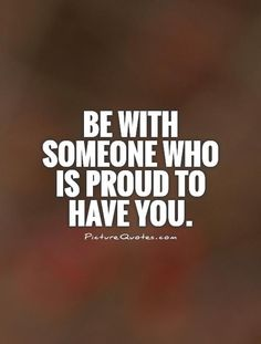 Be with someone who is proud to have you. Picture Quotes.