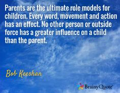Parents are the ultimate role models for children. Every word, movement and action has an effect. No other person or outside force has a greater influence on a child than the parent. / Bob Keeshan